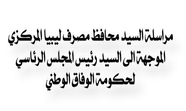 نص مراسلة السيد محافظ مصرف ليبيا المركزي الموجهة الى السيد رئيس المجلس الرئاسي لحكومة الوفاق الوطني للرد على ما ورد من تصريحات اعلامية بشأن بعض الإجراءات التي تقع ضمن اختصاص المصرف المركزي.