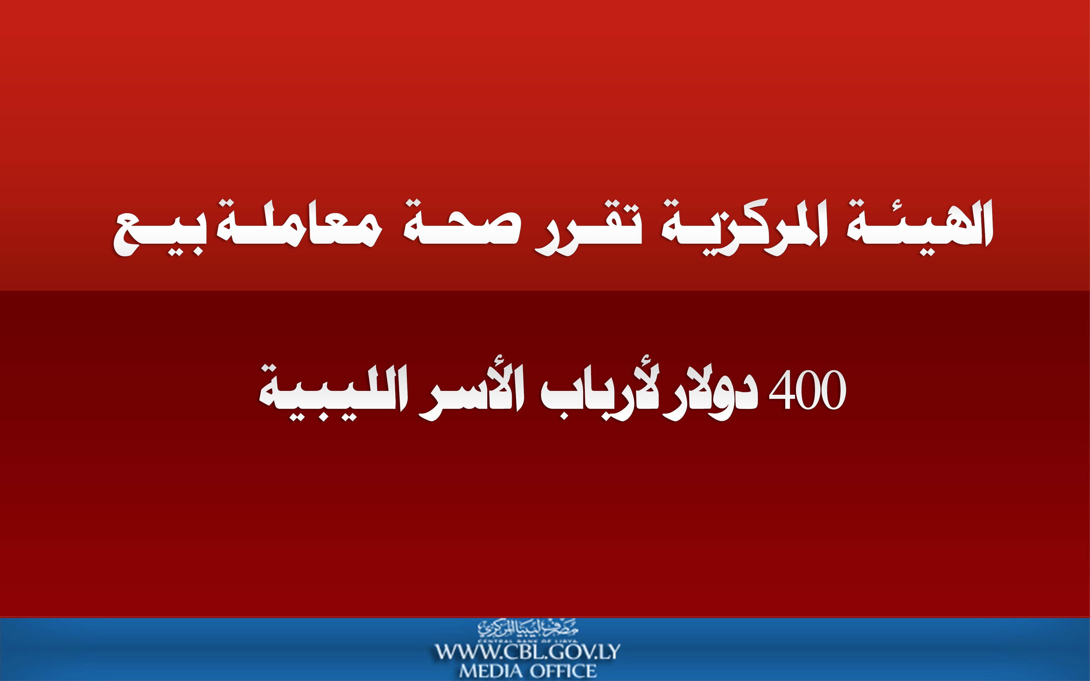 الهيئة المركزية تقرر صحة معاملة بيع 400 دولار لأرباب الأسر الليبية
